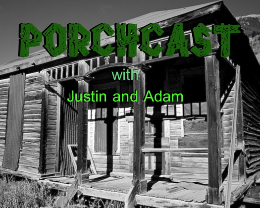 The Porchcast with Justin and Adam!